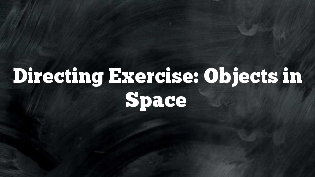 Directing Exercise: Objects in Space