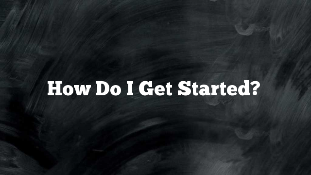 How Do I Get Started?
