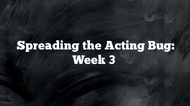 Spreading the Acting Bug: Week 3