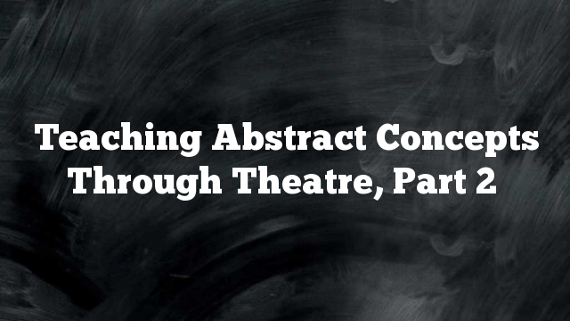 Teaching Abstract Concepts Through Theatre, Part 2
