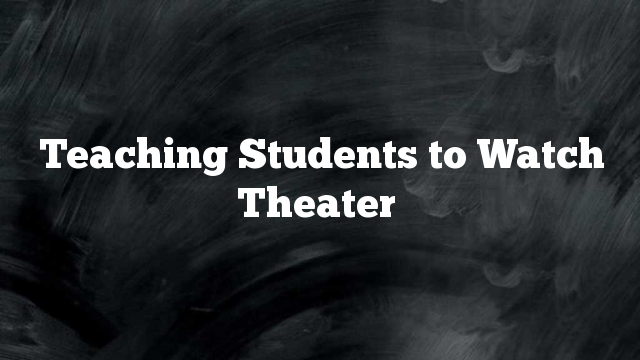 Teaching Students to Watch Theater