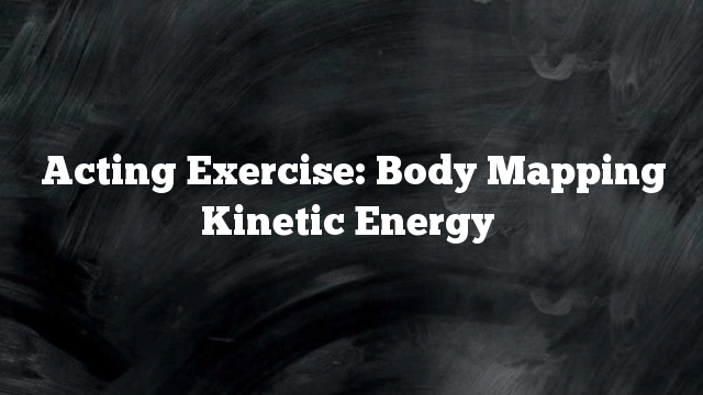 Acting Exercise: Body Mapping Kinetic Energy