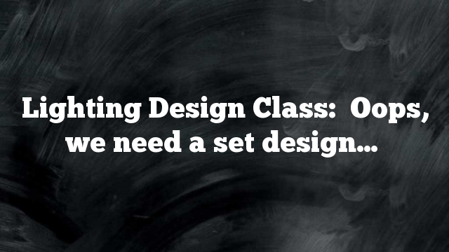 Lighting Design Class:  Oops, we need a set design…