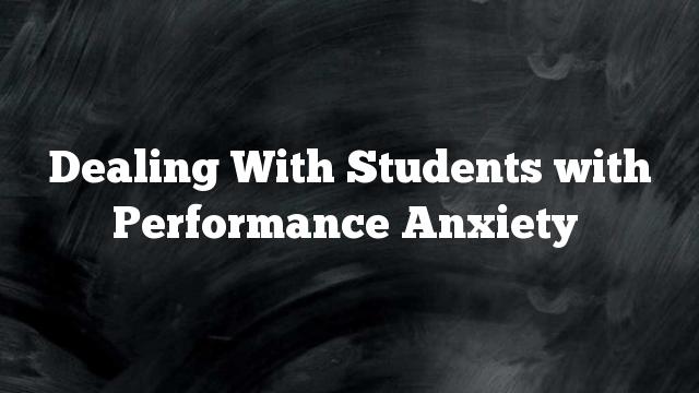 Dealing With Students with Performance Anxiety