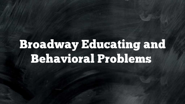 Broadway Educating and Behavioral Problems