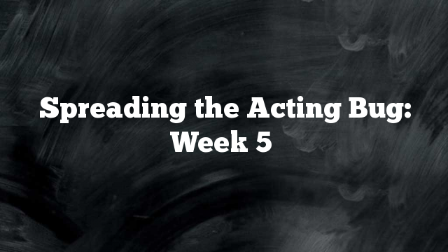 Spreading the Acting Bug: Week 5
