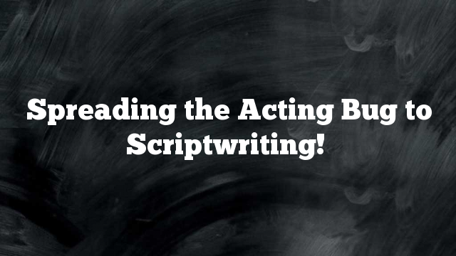 Spreading the Acting Bug to Scriptwriting!