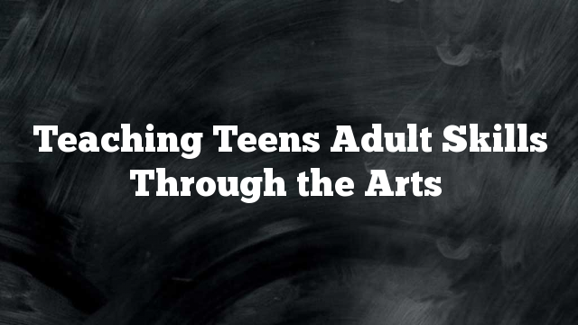 Teaching Teens Adult Skills Through the Arts