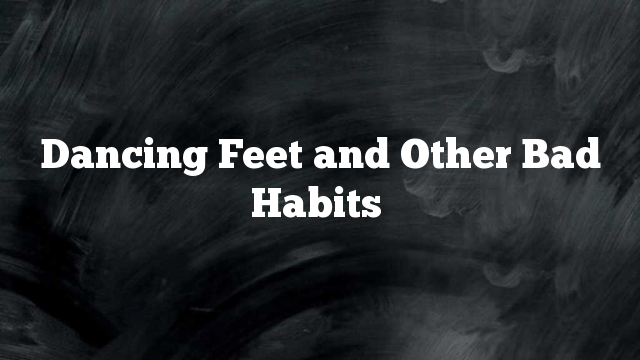 Dancing Feet and Other Bad Habits